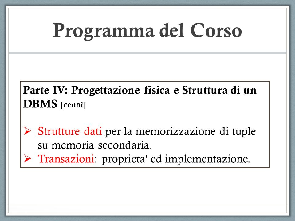 Programma del Corso Parte IV: Progettazione fisica e Struttura di un DBMS [cenni]